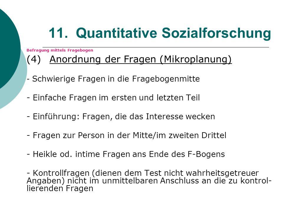 11. Quantitative Sozialforschung Befragung mittels Fragebogen (4) Anordnung der Fragen (Mikroplanung) - Schwierige Fragen in die Fragebogenmitte - Ein