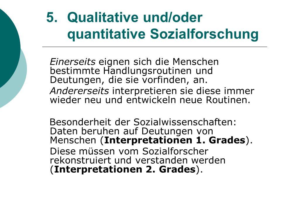 5. Qualitative und/oder quantitative Sozialforschung Einerseits eignen sich die Menschen bestimmte Handlungsroutinen und Deutungen, die sie vorfinden,