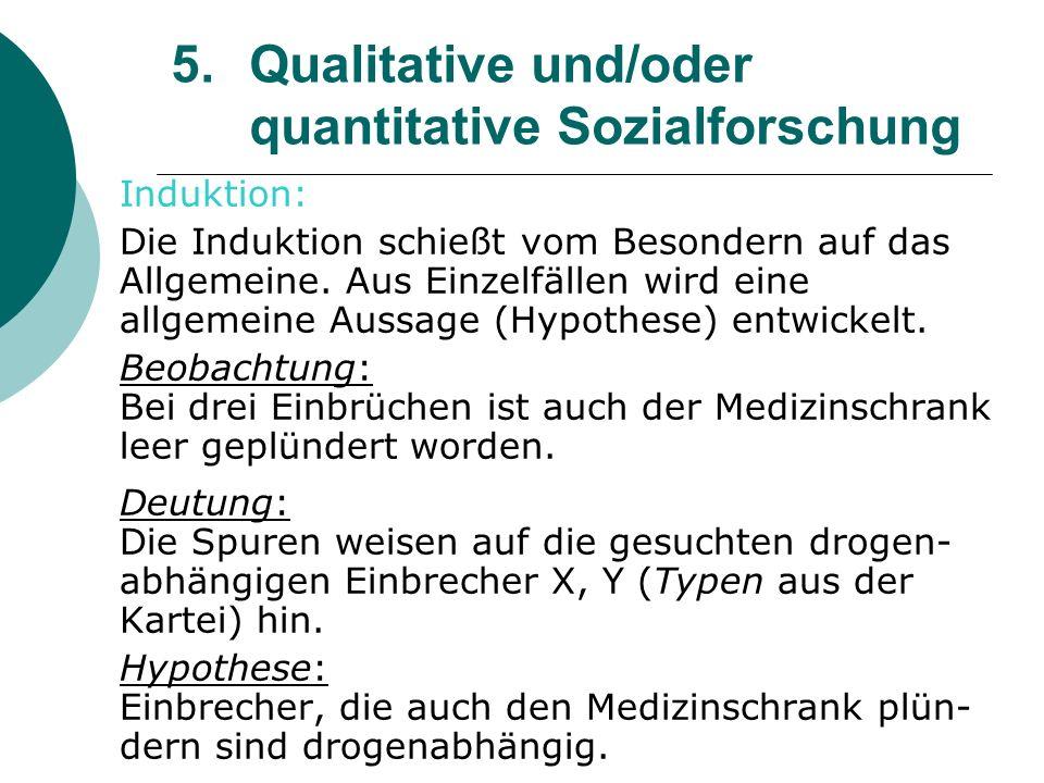 5. Qualitative und/oder quantitative Sozialforschung Induktion: Die Induktion schießt vom Besondern auf das Allgemeine. Aus Einzelfällen wird eine all