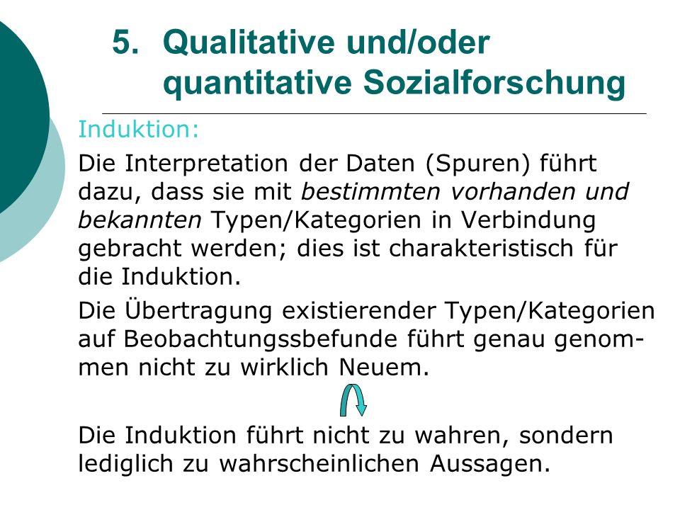 5. Qualitative und/oder quantitative Sozialforschung Induktion: Die Interpretation der Daten (Spuren) führt dazu, dass sie mit bestimmten vorhanden un