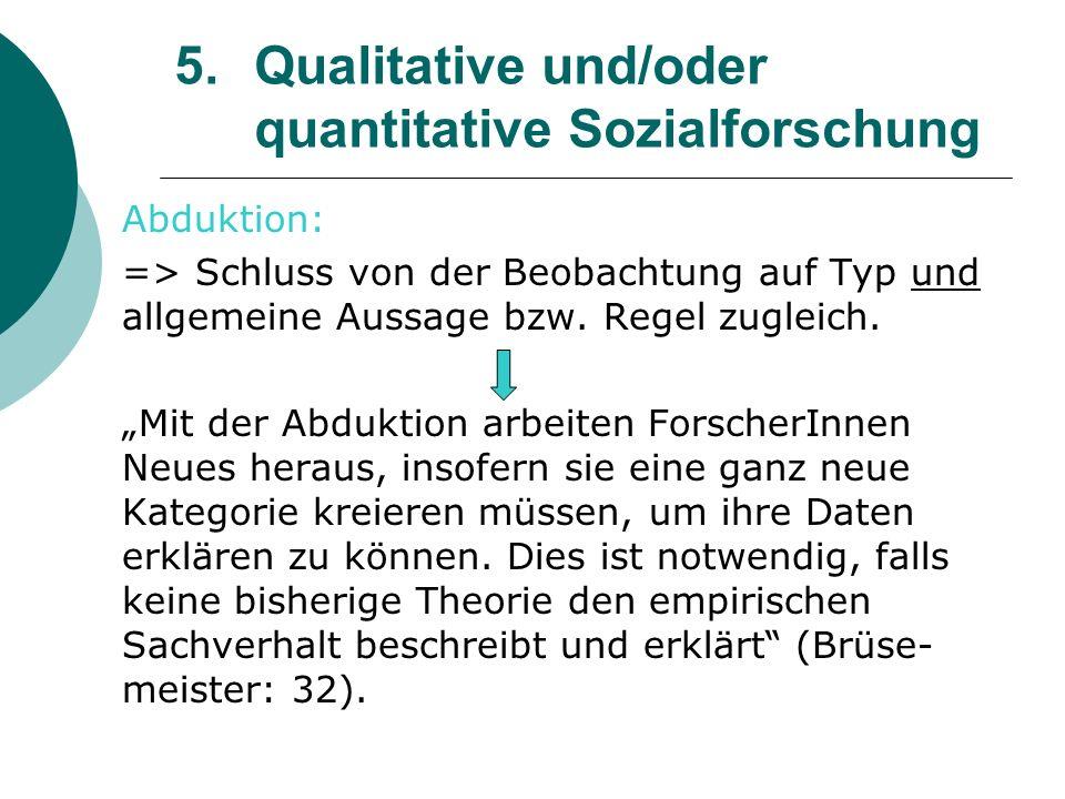 5. Qualitative und/oder quantitative Sozialforschung Abduktion: => Schluss von der Beobachtung auf Typ und allgemeine Aussage bzw. Regel zugleich. Mit