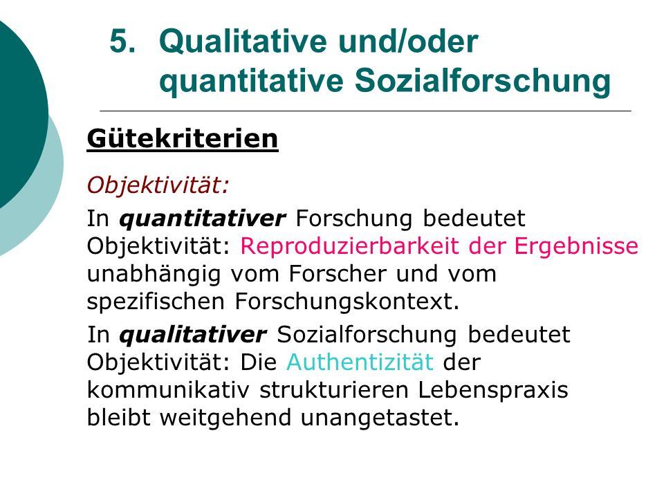 5. Qualitative und/oder quantitative Sozialforschung Gütekriterien Objektivität: In quantitativer Forschung bedeutet Objektivität: Reproduzierbarkeit
