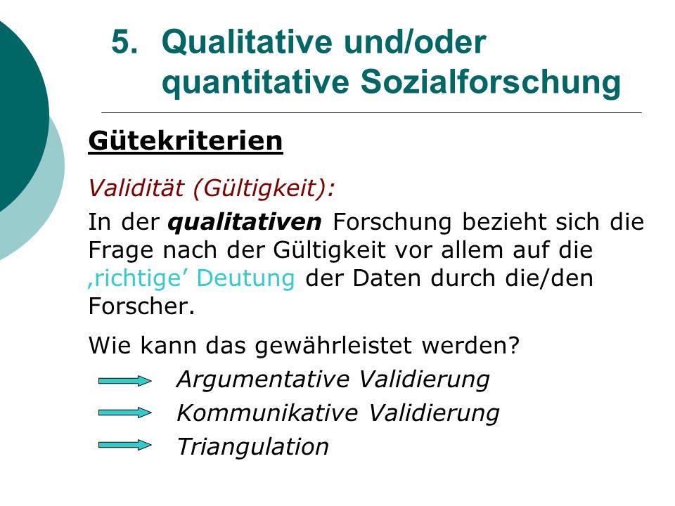 5. Qualitative und/oder quantitative Sozialforschung Gütekriterien Validität (Gültigkeit): In der qualitativen Forschung bezieht sich die Frage nach d