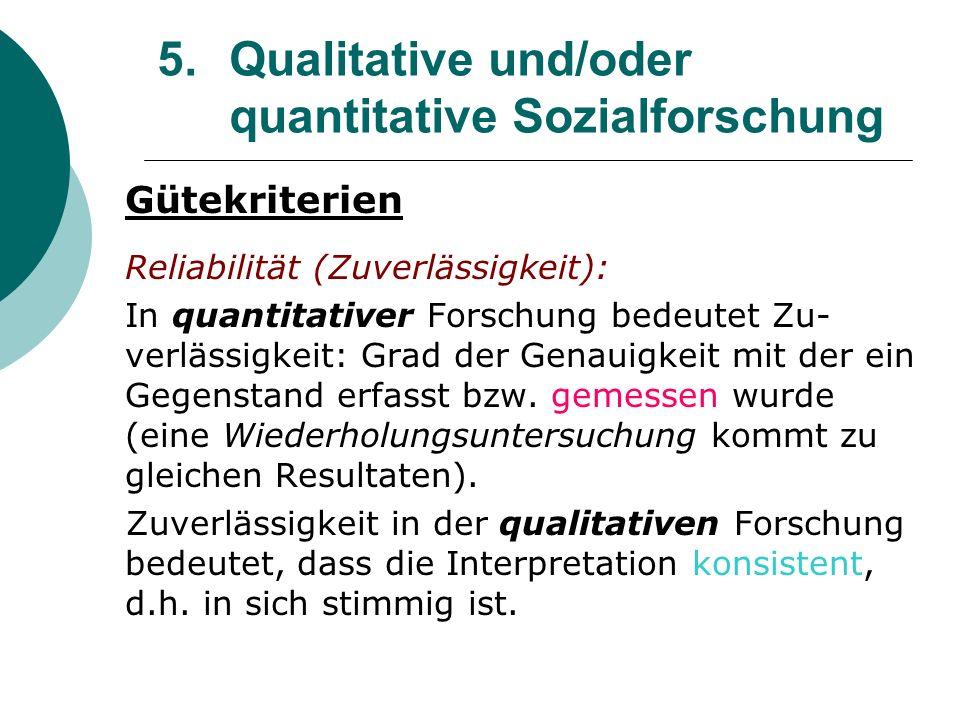 5. Qualitative und/oder quantitative Sozialforschung Gütekriterien Reliabilität (Zuverlässigkeit): In quantitativer Forschung bedeutet Zu- verlässigke