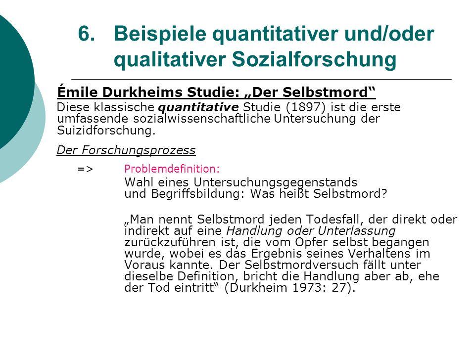 6. Beispiele quantitativer und/oder qualitativer Sozialforschung Émile Durkheims Studie: Der Selbstmord Diese klassische quantitative Studie (1897) is