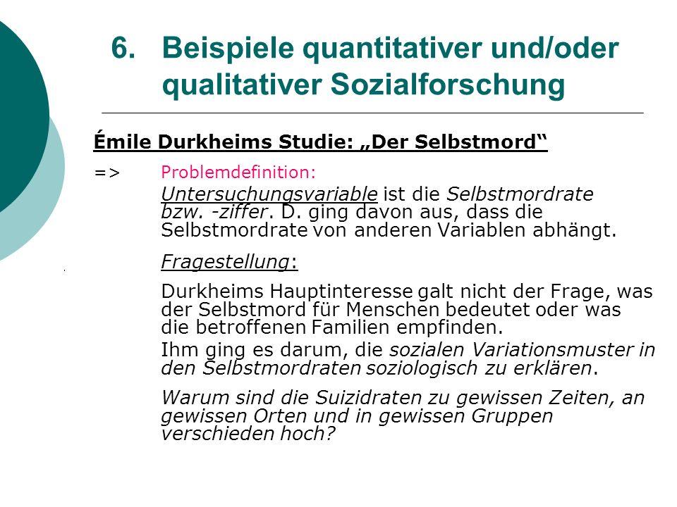 6. Beispiele quantitativer und/oder qualitativer Sozialforschung Émile Durkheims Studie: Der Selbstmord =>Problemdefinition: Untersuchungsvariable ist