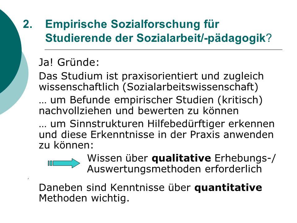 2. Empirische Sozialforschung für Studierende der Sozialarbeit/-pädagogik? Ja! Gründe: Das Studium ist praxisorientiert und zugleich wissenschaftlich