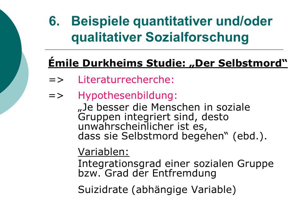 6. Beispiele quantitativer und/oder qualitativer Sozialforschung Émile Durkheims Studie: Der Selbstmord =>Literaturrecherche: =>Hypothesenbildung: Je