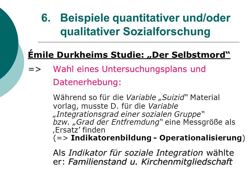 6. Beispiele quantitativer und/oder qualitativer Sozialforschung Émile Durkheims Studie: Der Selbstmord =>Wahl eines Untersuchungsplans und Datenerheb