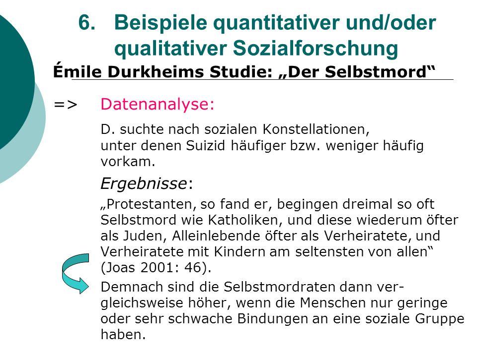 6. Beispiele quantitativer und/oder qualitativer Sozialforschung Émile Durkheims Studie: Der Selbstmord =>Datenanalyse: D. suchte nach sozialen Konste