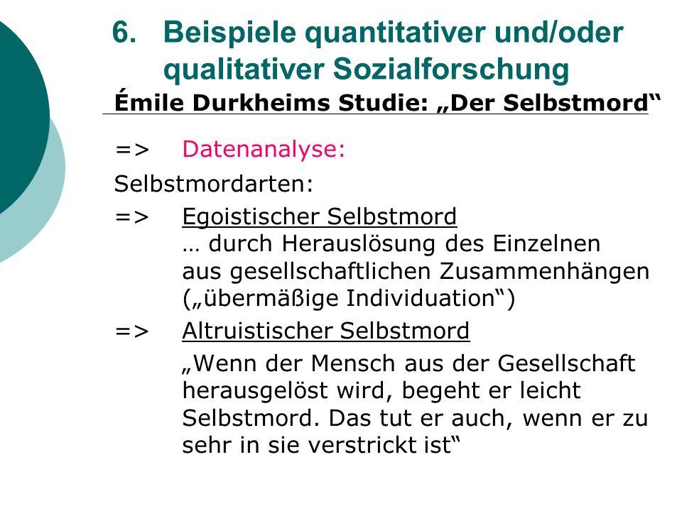 6. Beispiele quantitativer und/oder qualitativer Sozialforschung Émile Durkheims Studie: Der Selbstmord =>Datenanalyse: Selbstmordarten: => Egoistisch