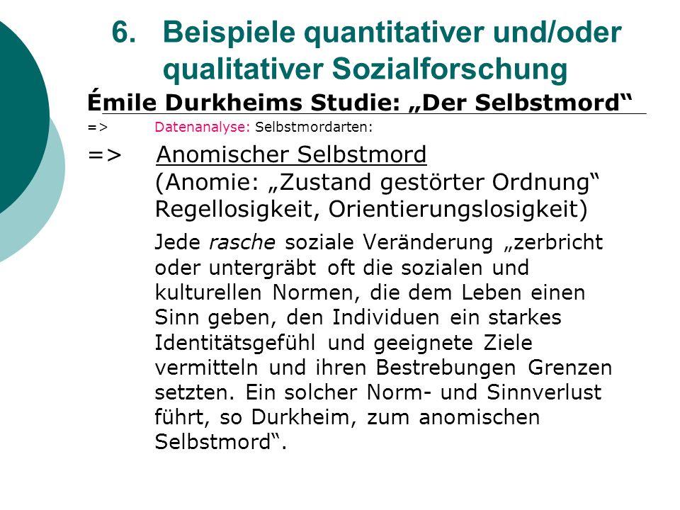 6. Beispiele quantitativer und/oder qualitativer Sozialforschung Émile Durkheims Studie: Der Selbstmord =>Datenanalyse: Selbstmordarten: => Anomischer
