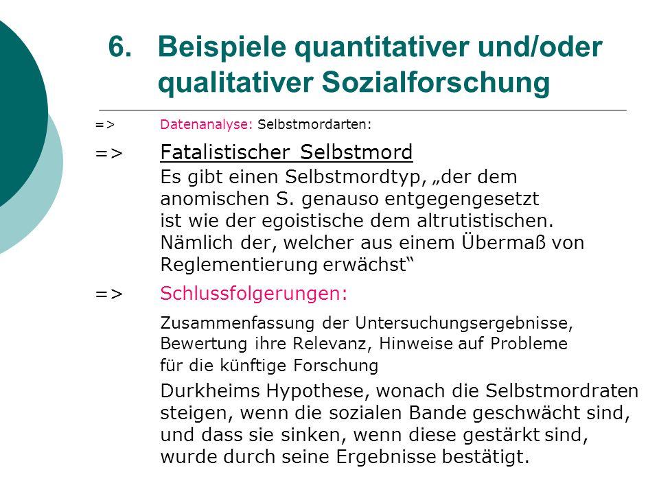 6. Beispiele quantitativer und/oder qualitativer Sozialforschung =>Datenanalyse: Selbstmordarten: => Fatalistischer Selbstmord Es gibt einen Selbstmor