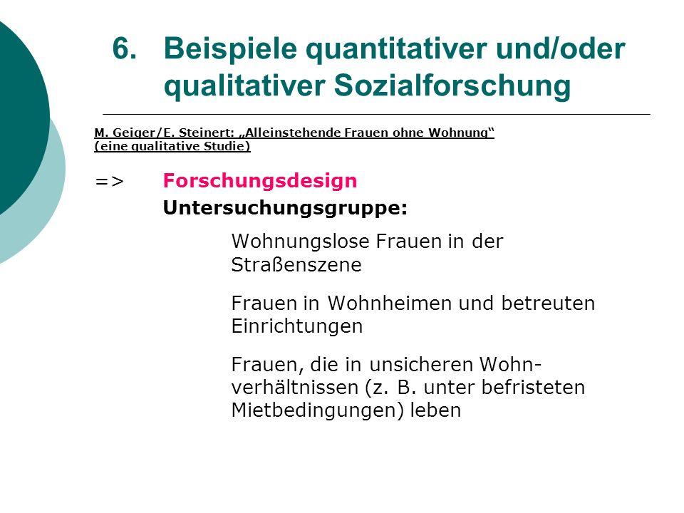 6. Beispiele quantitativer und/oder qualitativer Sozialforschung M. Geiger/E. Steinert: Alleinstehende Frauen ohne Wohnung (eine qualitative Studie) =