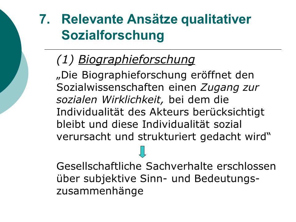 7.Relevante Ansätze qualitativer Sozialforschung (1) Biographieforschung Die Biographieforschung eröffnet den Sozialwissenschaften einen Zugang zur so