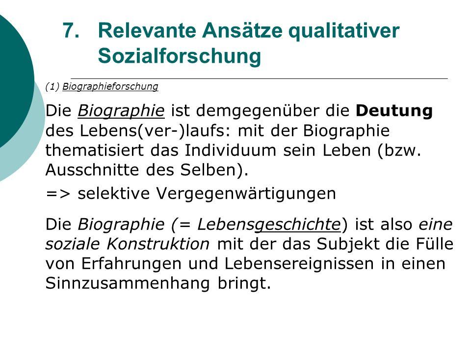 7.Relevante Ansätze qualitativer Sozialforschung (1) Biographieforschung Die Biographie ist demgegenüber die Deutung des Lebens(ver-)laufs: mit der Bi