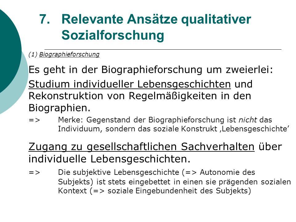 7.Relevante Ansätze qualitativer Sozialforschung (1) Biographieforschung Es geht in der Biographieforschung um zweierlei: Studium individueller Lebens
