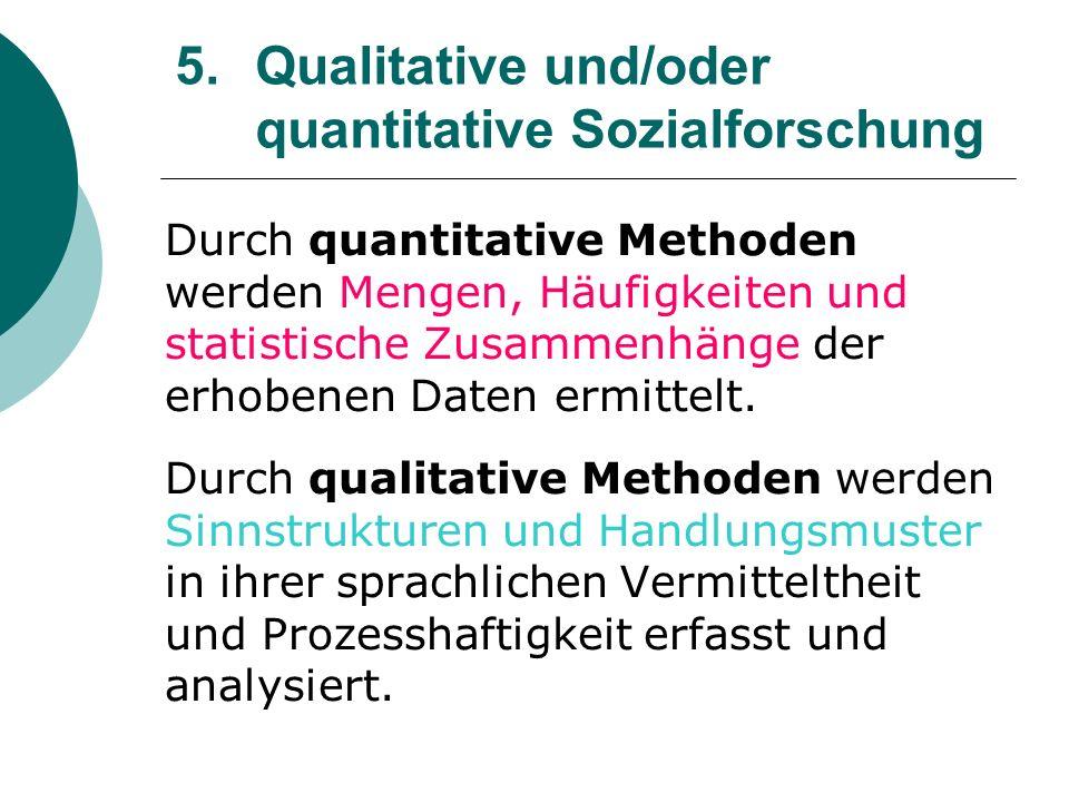 5. Qualitative und/oder quantitative Sozialforschung Durch quantitative Methoden werden Mengen, Häufigkeiten und statistische Zusammenhänge der erhobe