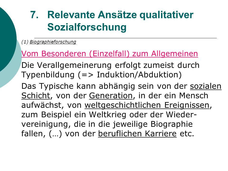 7.Relevante Ansätze qualitativer Sozialforschung (1) Biographieforschung Vom Besonderen (Einzelfall) zum Allgemeinen Die Verallgemeinerung erfolgt zum