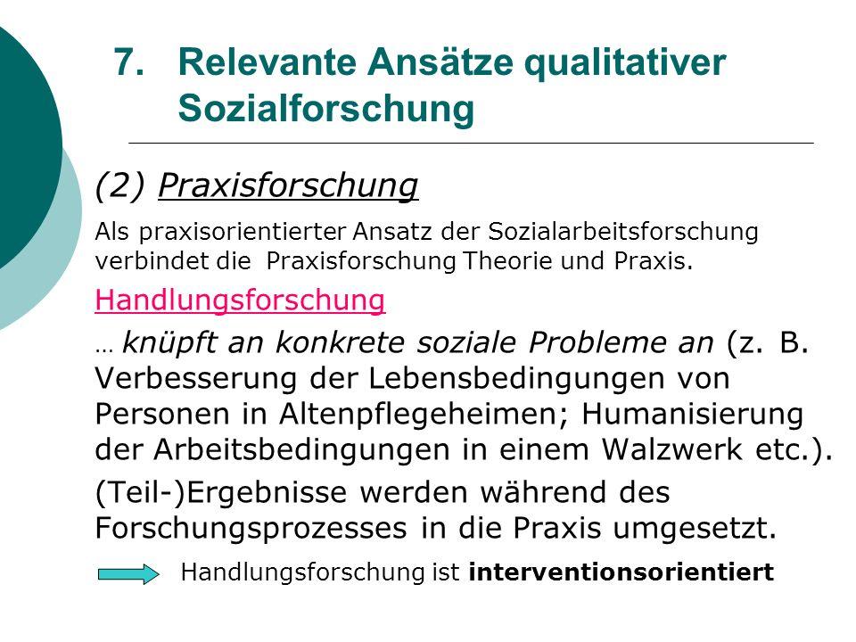 7.Relevante Ansätze qualitativer Sozialforschung (2) Praxisforschung Als praxisorientierter Ansatz der Sozialarbeitsforschung verbindet die Praxisfors