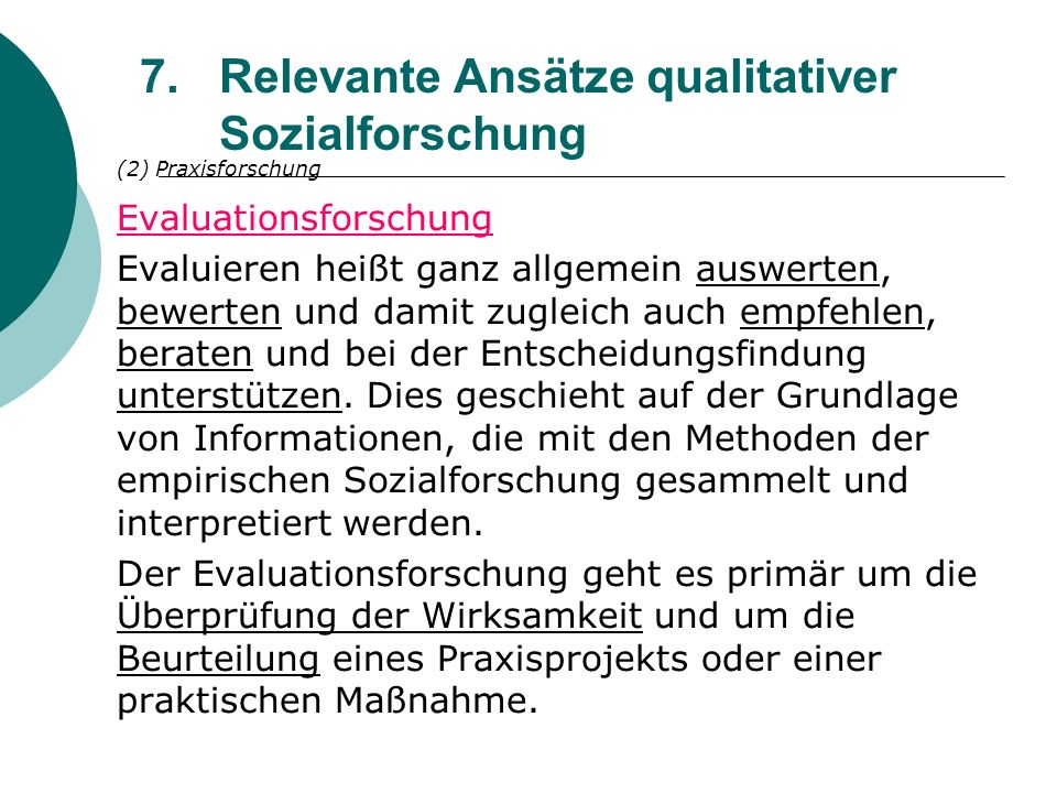7.Relevante Ansätze qualitativer Sozialforschung (2) Praxisforschung Evaluationsforschung Evaluieren heißt ganz allgemein auswerten, bewerten und dami