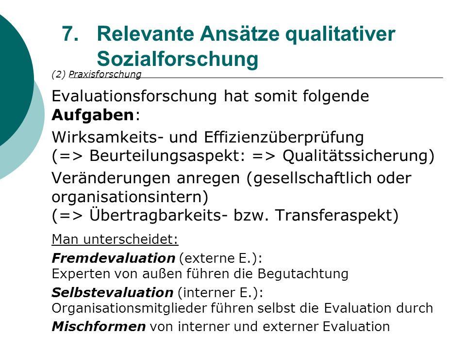 7.Relevante Ansätze qualitativer Sozialforschung (2) Praxisforschung Evaluationsforschung hat somit folgende Aufgaben: Wirksamkeits- und Effizienzüber