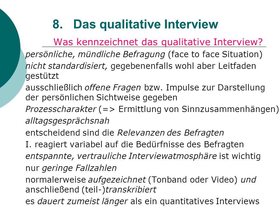 8. Das qualitative Interview Was kennzeichnet das qualitative Interview? persönliche, mündliche Befragung (face to face Situation) nicht standardisier