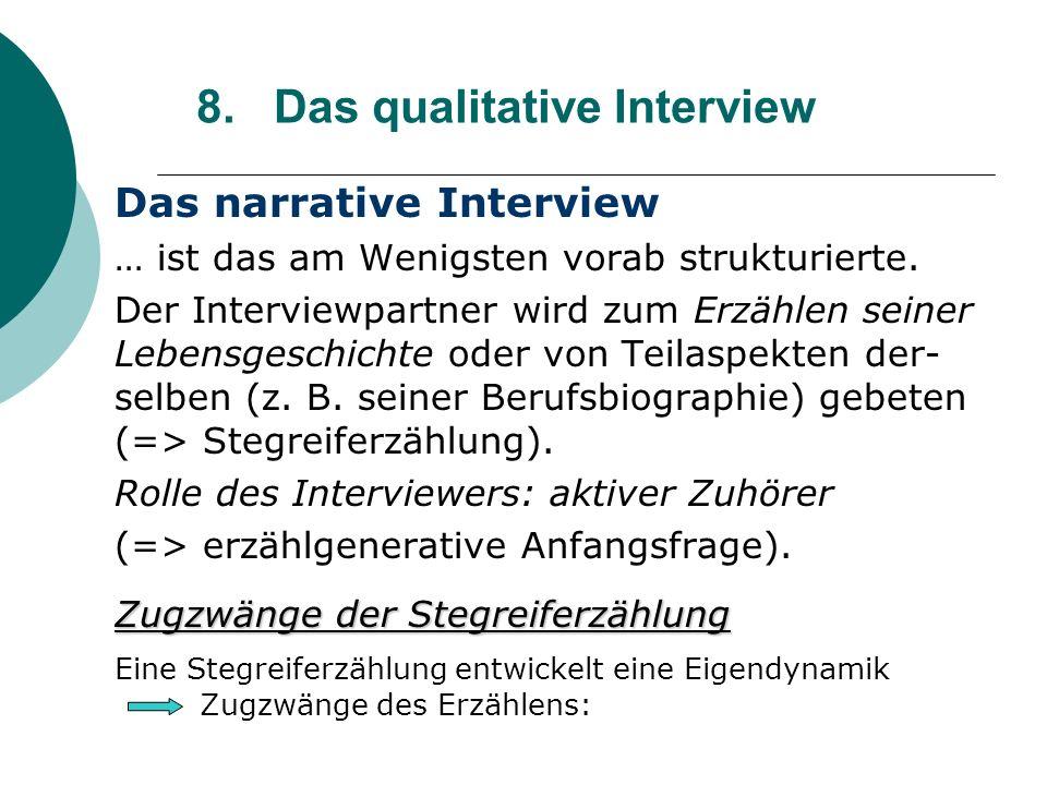 8. Das qualitative Interview Das narrative Interview … ist das am Wenigsten vorab strukturierte. Der Interviewpartner wird zum Erzählen seiner Lebensg