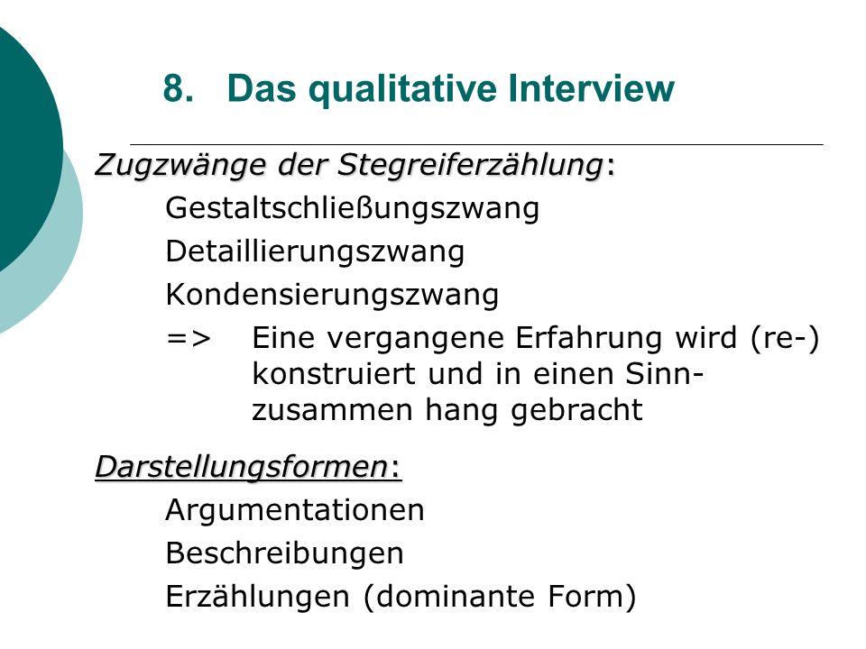 8. Das qualitative Interview Zugzwänge der Stegreiferzählung: Gestaltschließungszwang Detaillierungszwang Kondensierungszwang => Eine vergangene Erfah