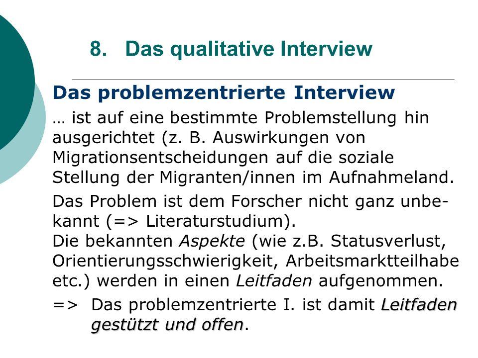 8. Das qualitative Interview Das problemzentrierte Interview … ist auf eine bestimmte Problemstellung hin ausgerichtet (z. B. Auswirkungen von Migrati