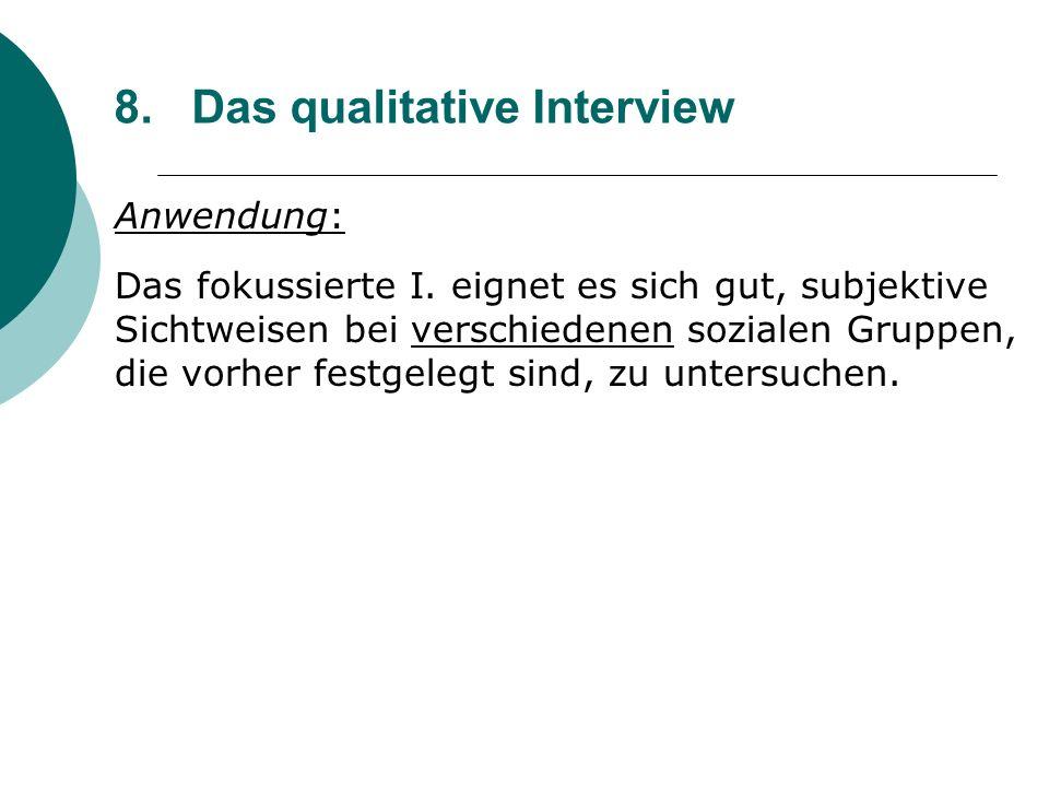 8. Das qualitative Interview Anwendung: Das fokussierte I. eignet es sich gut, subjektive Sichtweisen bei verschiedenen sozialen Gruppen, die vorher f