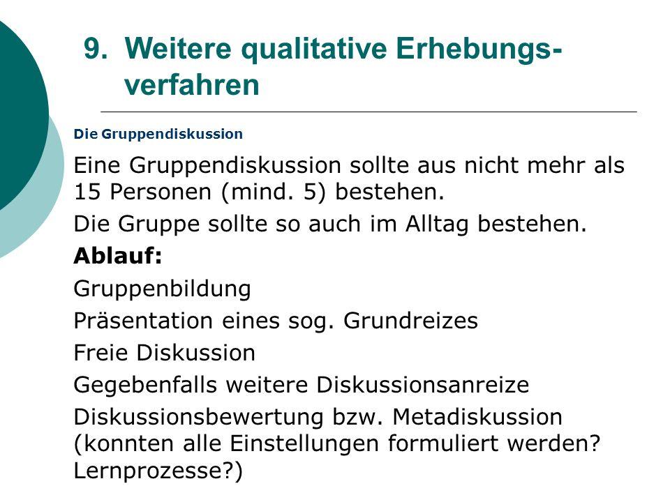 9. Weitere qualitative Erhebungs- verfahren Die Gruppendiskussion Eine Gruppendiskussion sollte aus nicht mehr als 15 Personen (mind. 5) bestehen. Die