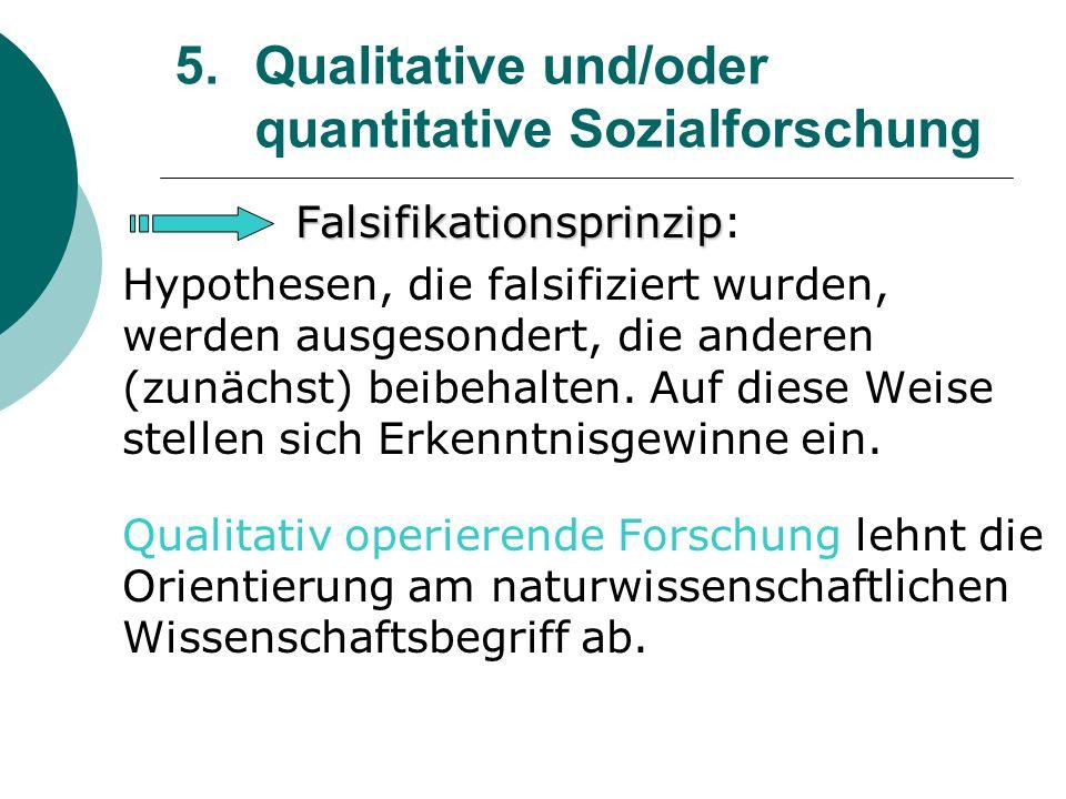 5. Qualitative und/oder quantitative Sozialforschung Falsifikationsprinzip Falsifikationsprinzip: Hypothesen, die falsifiziert wurden, werden ausgeson
