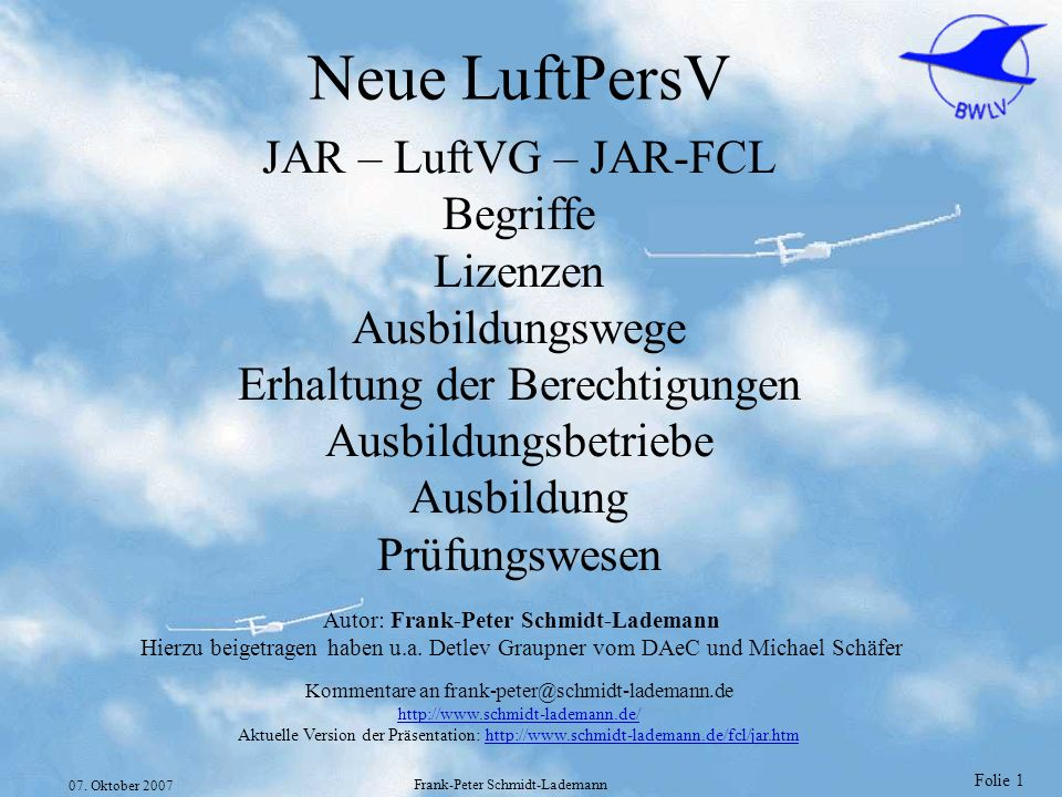 Folie 1 07. Oktober 2007 Frank-Peter Schmidt-Lademann Neue LuftPersV JAR – LuftVG – JAR-FCL Begriffe Lizenzen Ausbildungswege Erhaltung der Berechtigu