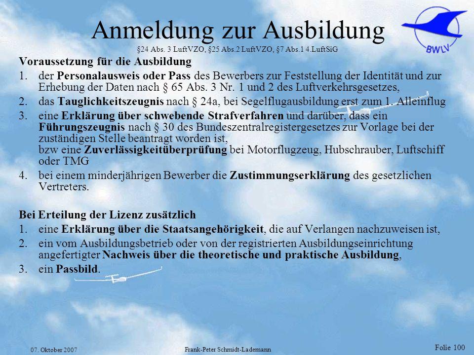 Folie 100 07. Oktober 2007 Frank-Peter Schmidt-Lademann Anmeldung zur Ausbildung §24 Abs. 3 LuftVZO, §25 Abs.2 LuftVZO, §7 Abs.1 4.LuftSiG Voraussetzu