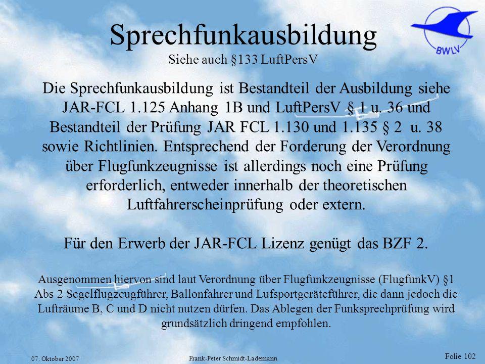 Folie 102 07. Oktober 2007 Frank-Peter Schmidt-Lademann Sprechfunkausbildung Siehe auch §133 LuftPersV Die Sprechfunkausbildung ist Bestandteil der Au