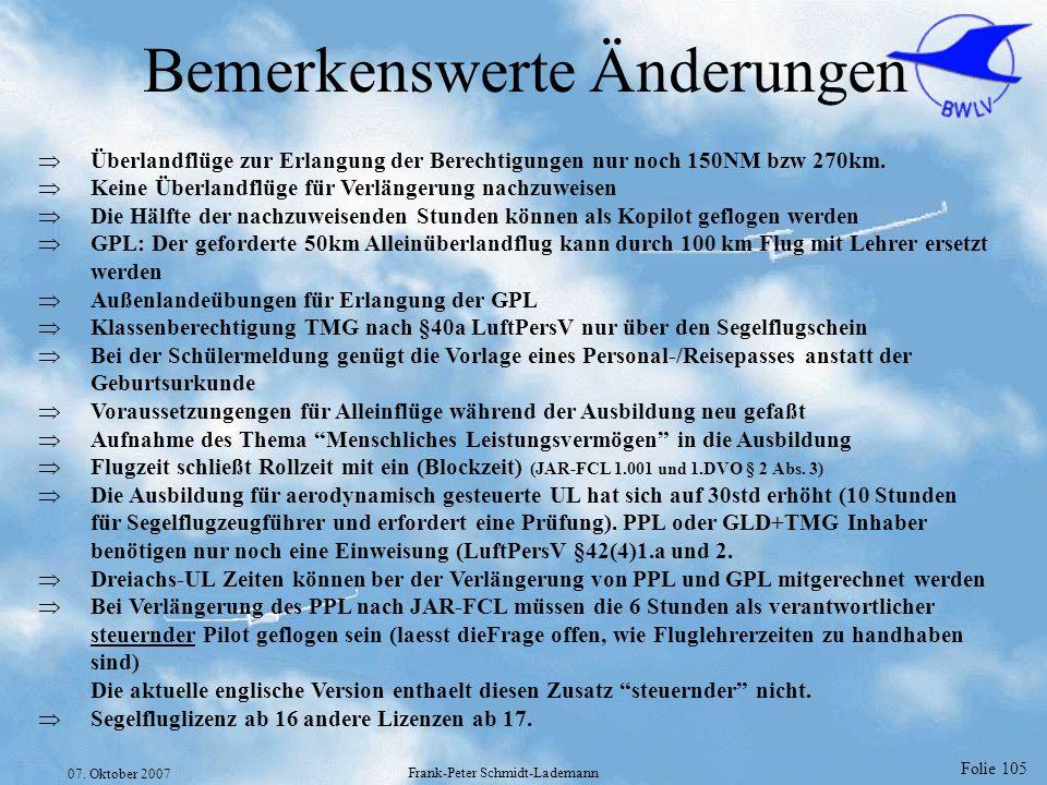 Folie 105 07. Oktober 2007 Frank-Peter Schmidt-Lademann Bemerkenswerte Änderungen Überlandflüge zur Erlangung der Berechtigungen nur noch 150NM bzw 27
