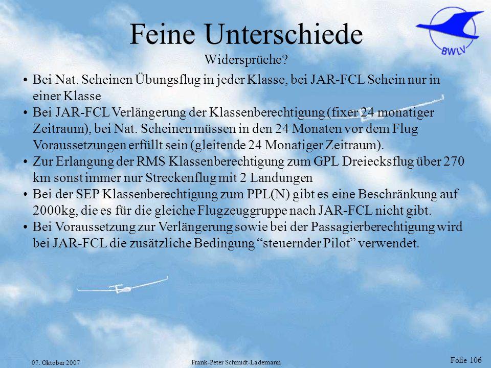 Folie 106 07. Oktober 2007 Frank-Peter Schmidt-Lademann Feine Unterschiede Widersprüche? Bei Nat. Scheinen Übungsflug in jeder Klasse, bei JAR-FCL Sch