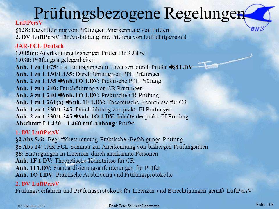 Folie 108 07. Oktober 2007 Frank-Peter Schmidt-Lademann Prüfungsbezogene Regelungen LuftPersV §128: Durchführung von Prüfungen Anerkennung von Prüfern