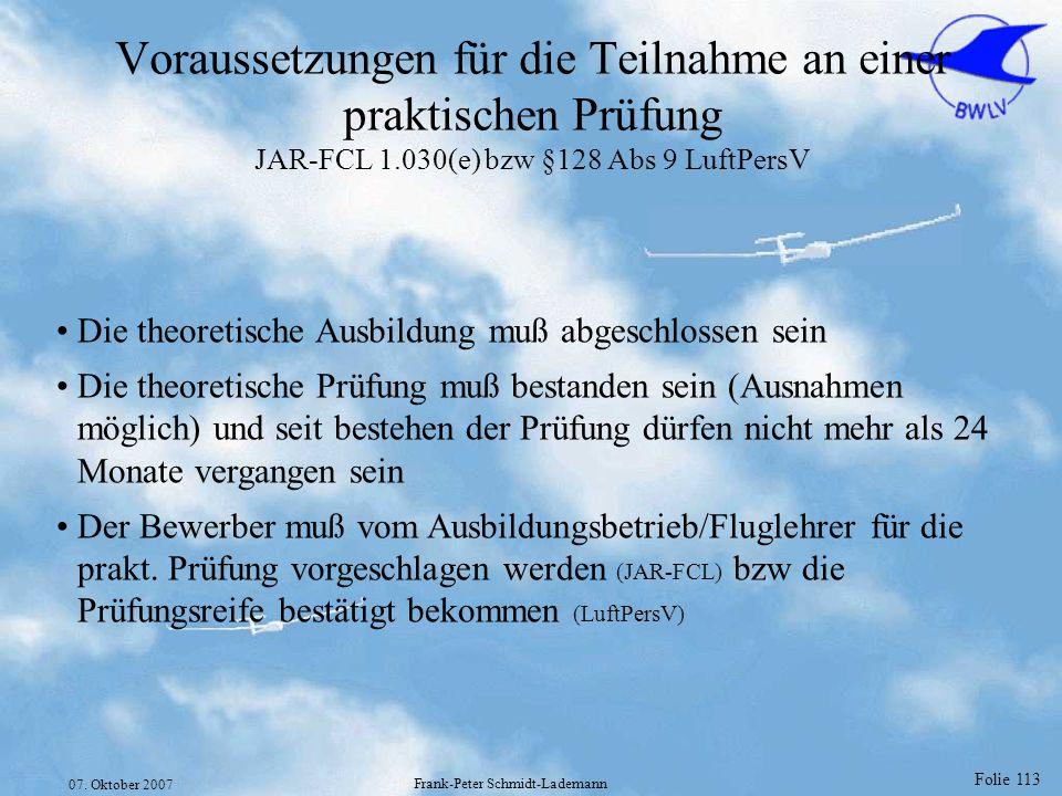 Folie 113 07. Oktober 2007 Frank-Peter Schmidt-Lademann Voraussetzungen für die Teilnahme an einer praktischen Prüfung JAR-FCL 1.030(e) bzw §128 Abs 9