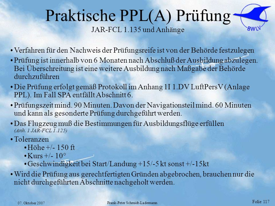 Folie 117 07. Oktober 2007 Frank-Peter Schmidt-Lademann Praktische PPL(A) Prüfung JAR-FCL 1.135 und Anhänge Verfahren für den Nachweis der Prüfungsrei
