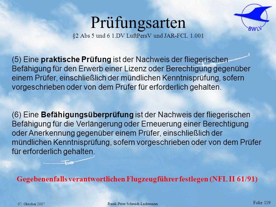 Folie 119 07. Oktober 2007 Frank-Peter Schmidt-Lademann Prüfungsarten §2 Abs 5 und 6 1.DV LuftPersV und JAR-FCL 1.001 (5) Eine praktische Prüfung ist