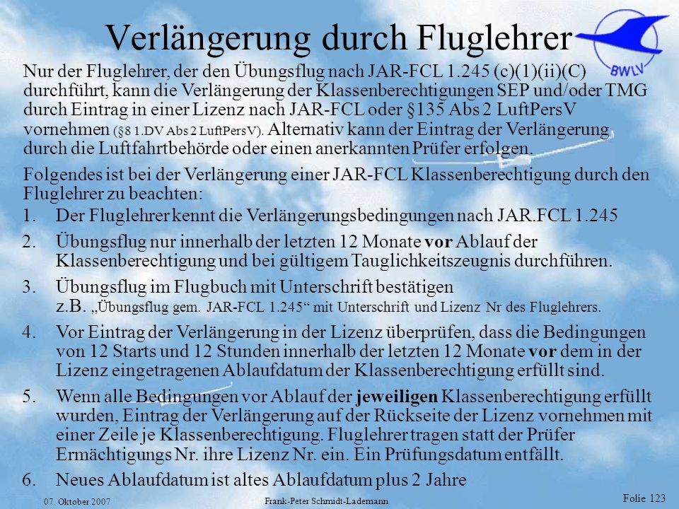 Folie 123 07. Oktober 2007 Frank-Peter Schmidt-Lademann Verlängerung durch Fluglehrer Nur der Fluglehrer, der den Übungsflug nach JAR-FCL 1.245 (c)(1)