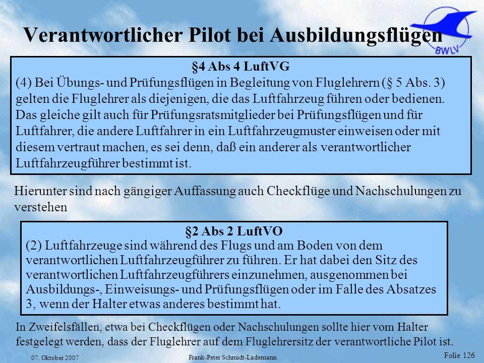 Folie 126 07. Oktober 2007 Frank-Peter Schmidt-Lademann Verantwortlicher Pilot bei Ausbildungsflügen §4 Abs 4 LuftVG (4) Bei Übungs- und Prüfungsflüge