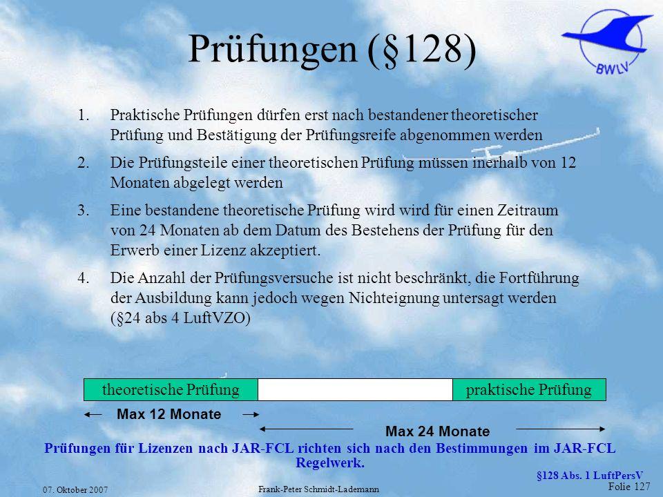 Folie 127 07. Oktober 2007 Frank-Peter Schmidt-Lademann Prüfungen (§128) 1.Praktische Prüfungen dürfen erst nach bestandener theoretischer Prüfung und