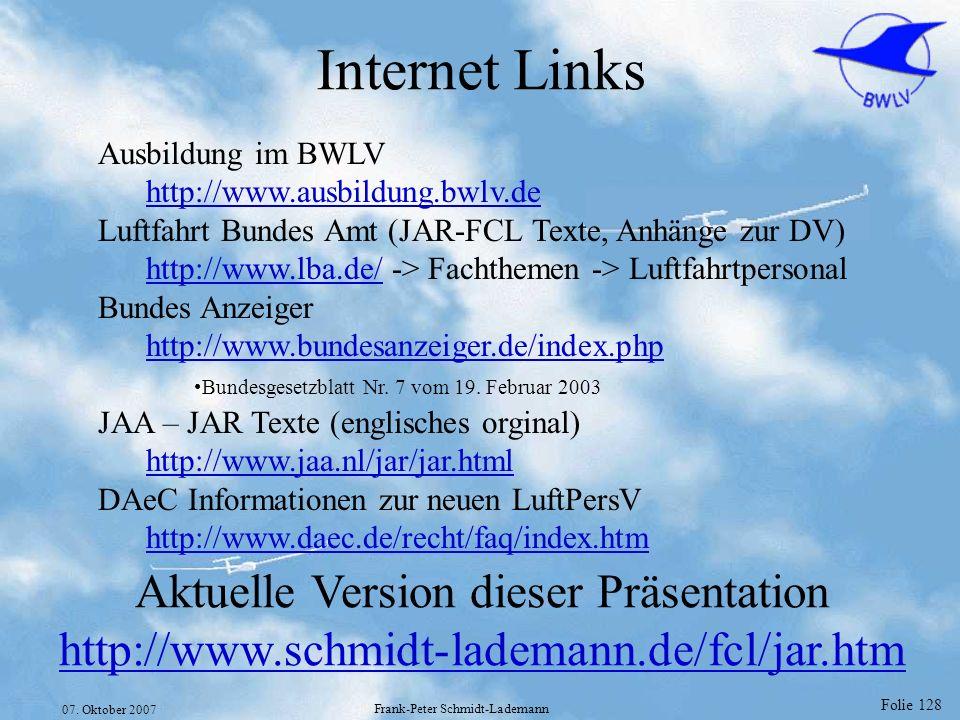 Folie 128 07. Oktober 2007 Frank-Peter Schmidt-Lademann Internet Links Ausbildung im BWLV http://www.ausbildung.bwlv.de Luftfahrt Bundes Amt (JAR-FCL