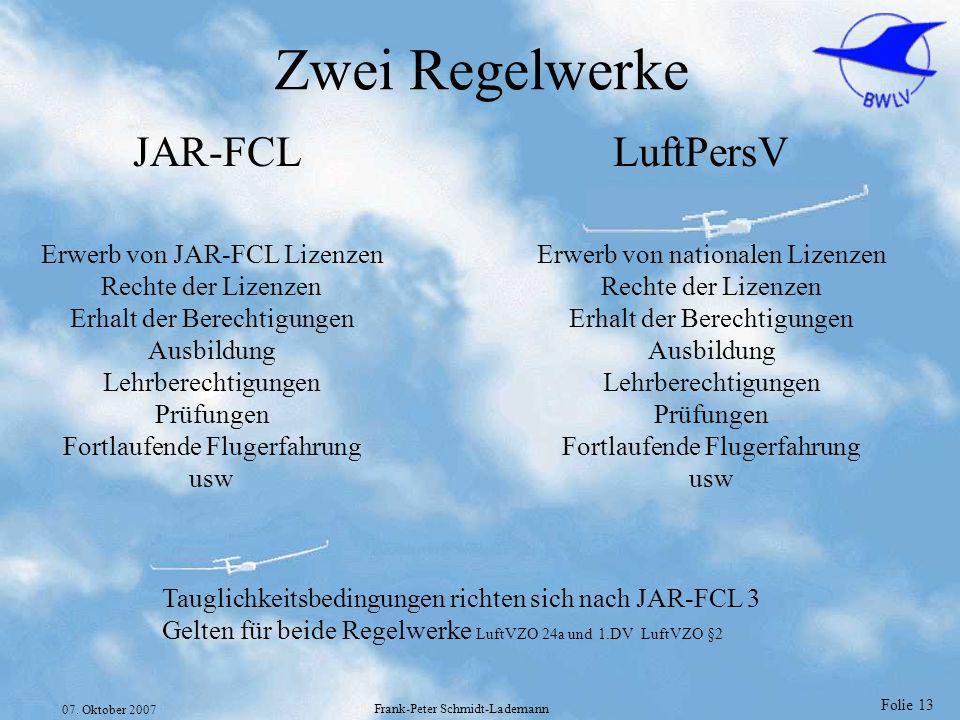 Folie 13 07. Oktober 2007 Frank-Peter Schmidt-Lademann Zwei Regelwerke Tauglichkeitsbedingungen richten sich nach JAR-FCL 3 Gelten für beide Regelwerk