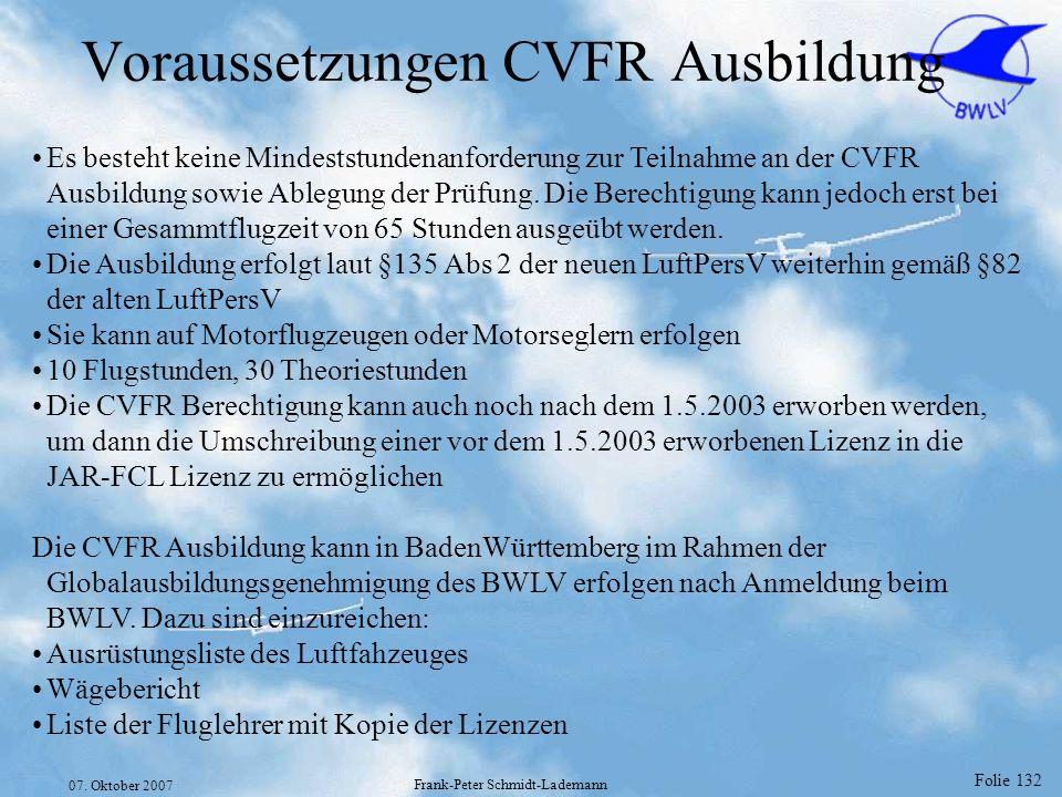 Folie 132 07. Oktober 2007 Frank-Peter Schmidt-Lademann Voraussetzungen CVFR Ausbildung Es besteht keine Mindeststundenanforderung zur Teilnahme an de