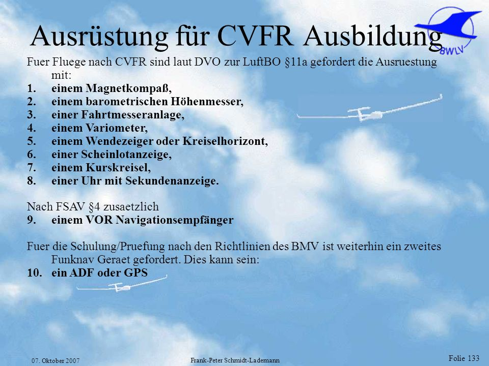 Folie 133 07. Oktober 2007 Frank-Peter Schmidt-Lademann Ausrüstung für CVFR Ausbildung Fuer Fluege nach CVFR sind laut DVO zur LuftBO §11a gefordert d