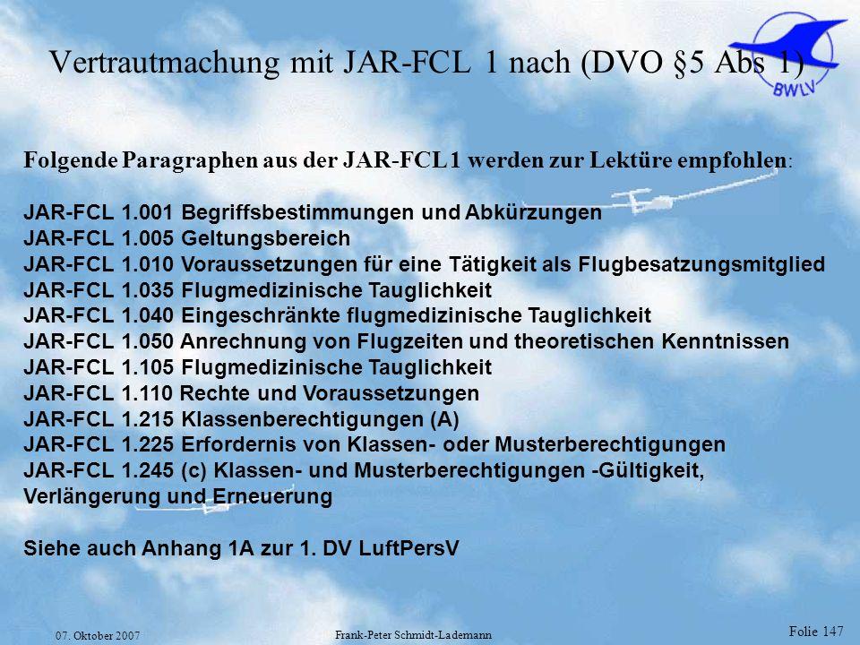 Folie 147 07. Oktober 2007 Frank-Peter Schmidt-Lademann Vertrautmachung mit JAR-FCL 1 nach (DVO §5 Abs 1) Folgende Paragraphen aus der JAR-FCL 1 werde